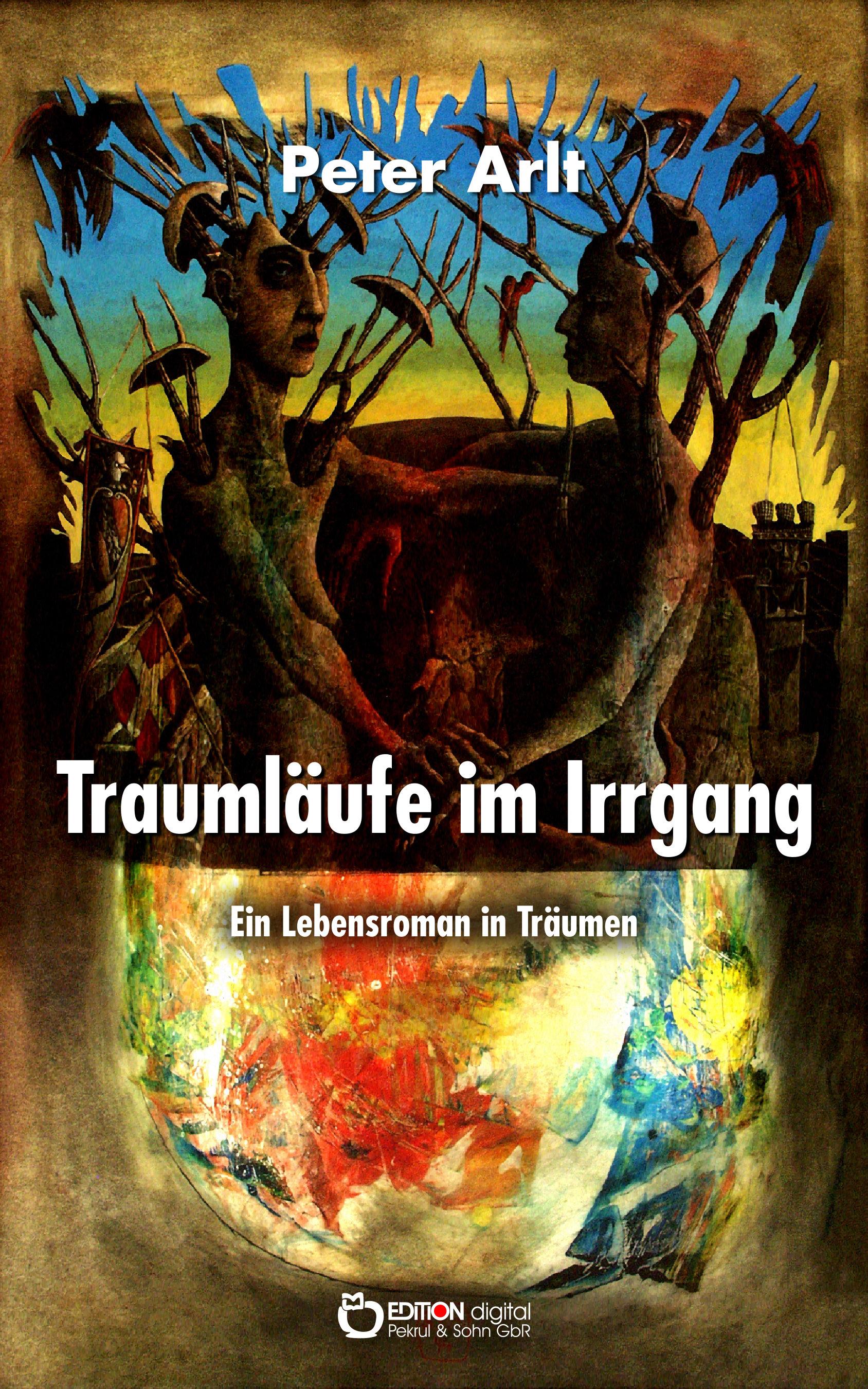 Traumläufe im Irrgang. Ein Lebensroman in Träumen – Traumaufzeichnungen aus fünf Jahrzehnten von Peter Arlt