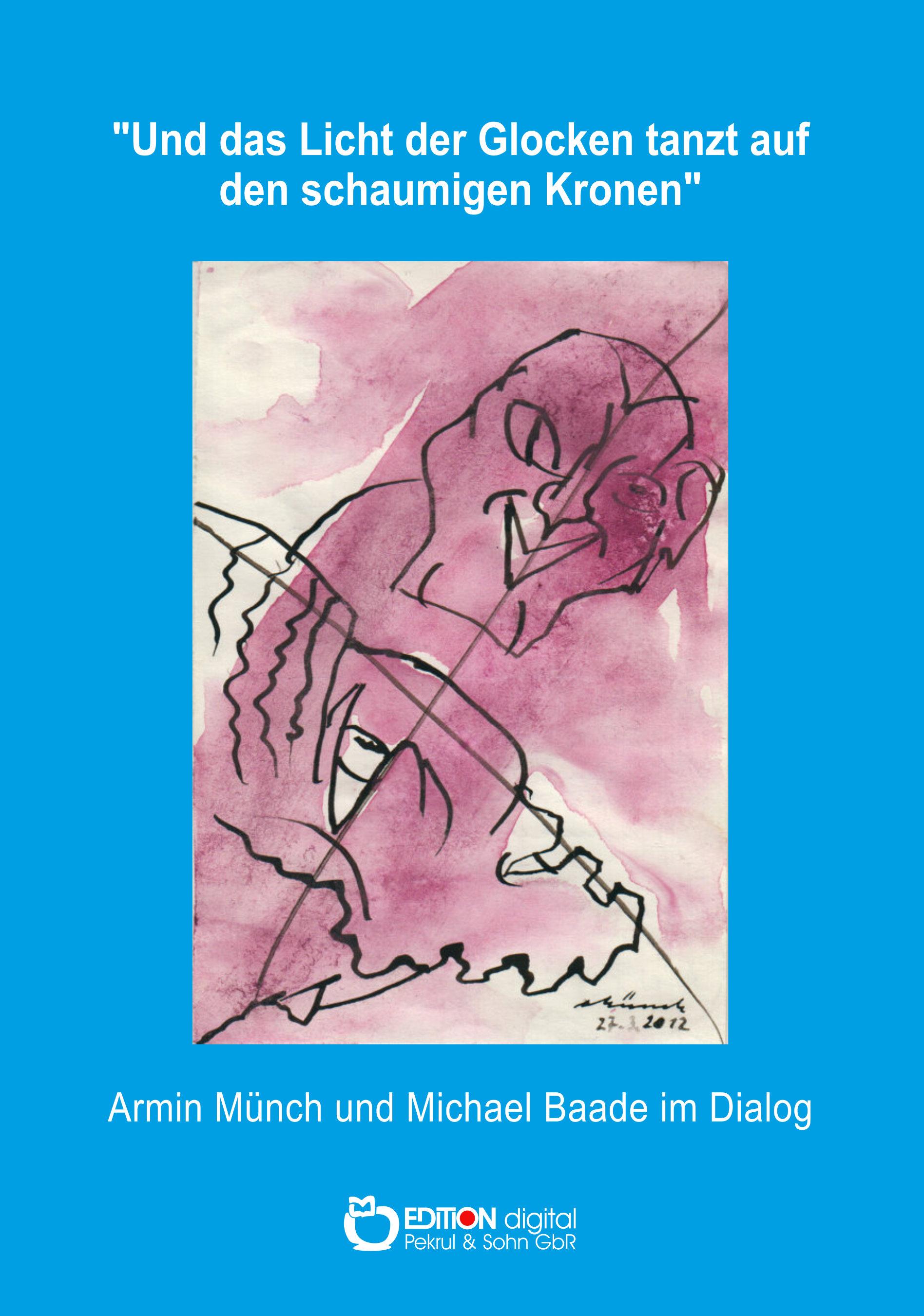 """""""Und das Licht der Glocken tanzt auf den schaumigen Kronen"""". Armin Münch und Michael Baade im Dialog von Michael Baade"""