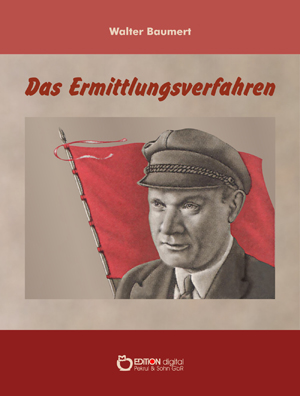 Das Ermittlungsverfahren. Ein Thälmann-Roman von Walter Baumert