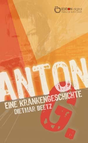 Anton G.. Eine Krankengeschichte von Dietmar Beetz