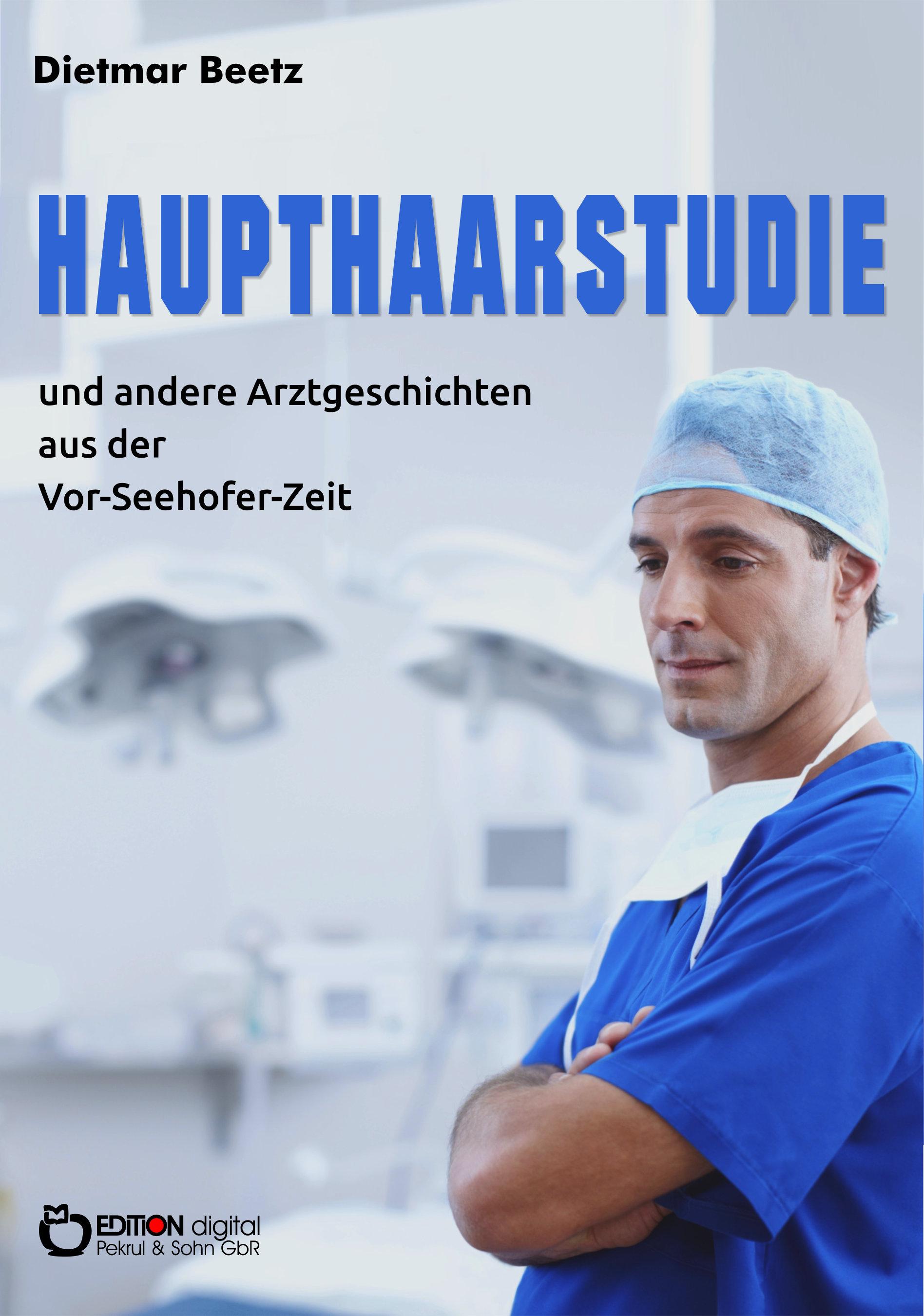 Haupthaarstudie und andere Arztgeschichten aus der Vor-Seehofer-Zeit von Dietmar Beetz