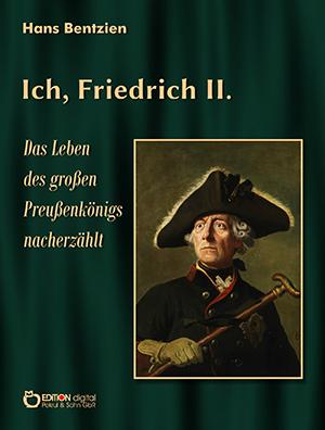 Ich, Friedrich II. Das Leben des großen Preußenkönigs nacherzählt von Hans Bentzien