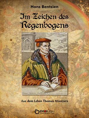 Im Zeichen des Regenbogens. Aus dem Leben Thomas Müntzers von Hans Bentzien