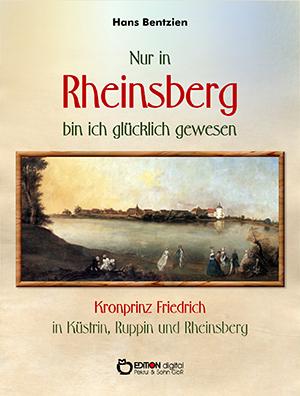 Nur in Rheinsberg bin ich glücklich gewesen. Kronprinz Friedrich in Küstrin, Ruppin und Rheinsberg von Hans Bentzien