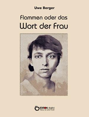 Flammen oder Das Wort der Frau. Erzählung von Uwe Berger