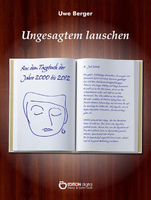 Ungesagtem lauschen. Aus dem Tagebuch der Jahre 2000 bis 2012 von Uwe Berger