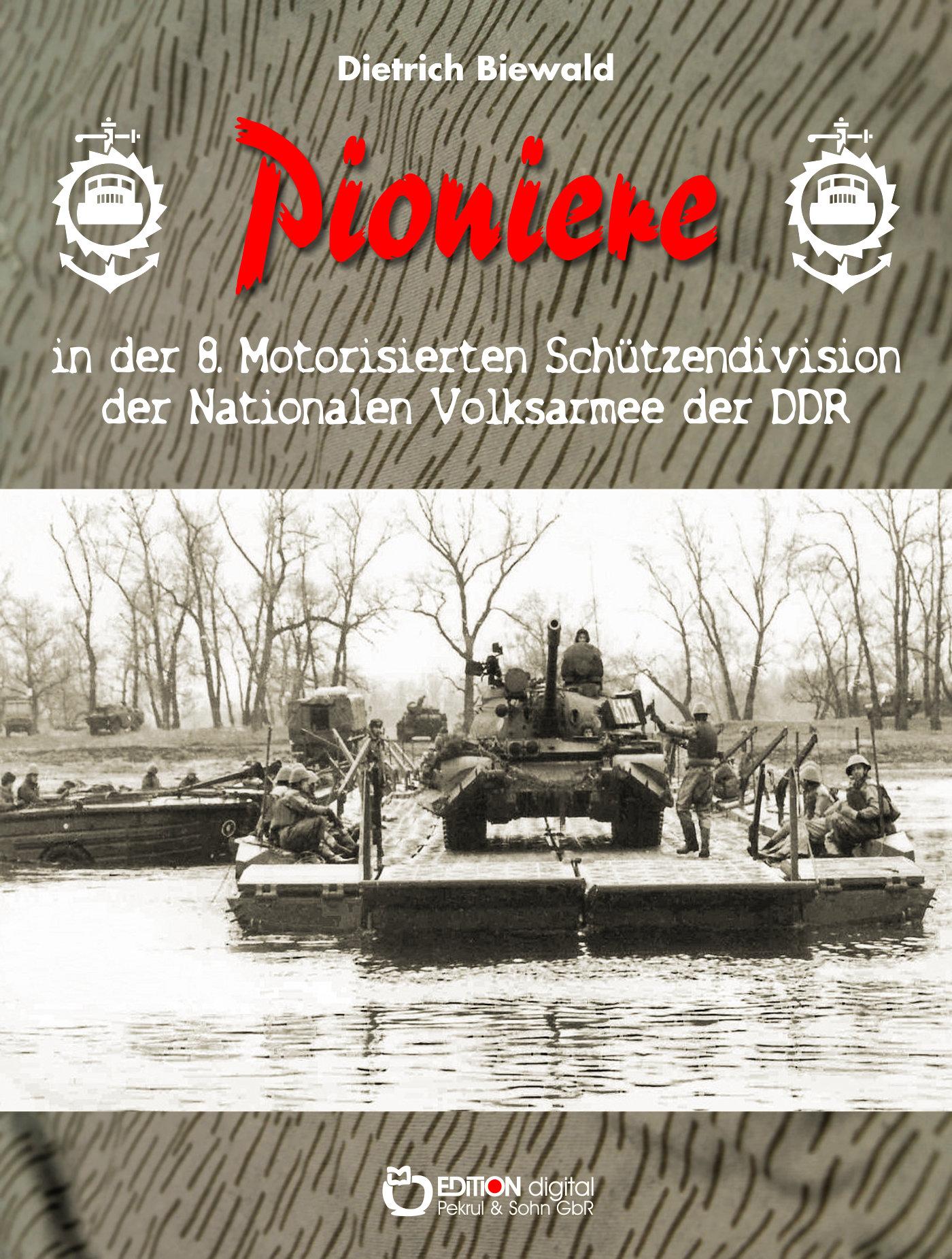 Pioniere in der 8. Motorisierten Schützendivision der Nationalen Volksarmee von Dietrich Biewald