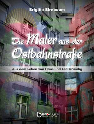 Die Maler aus der Ostbahnstraße. Aus dem Leben von Hans und Lea Grundig von Brigitte Birnbaum