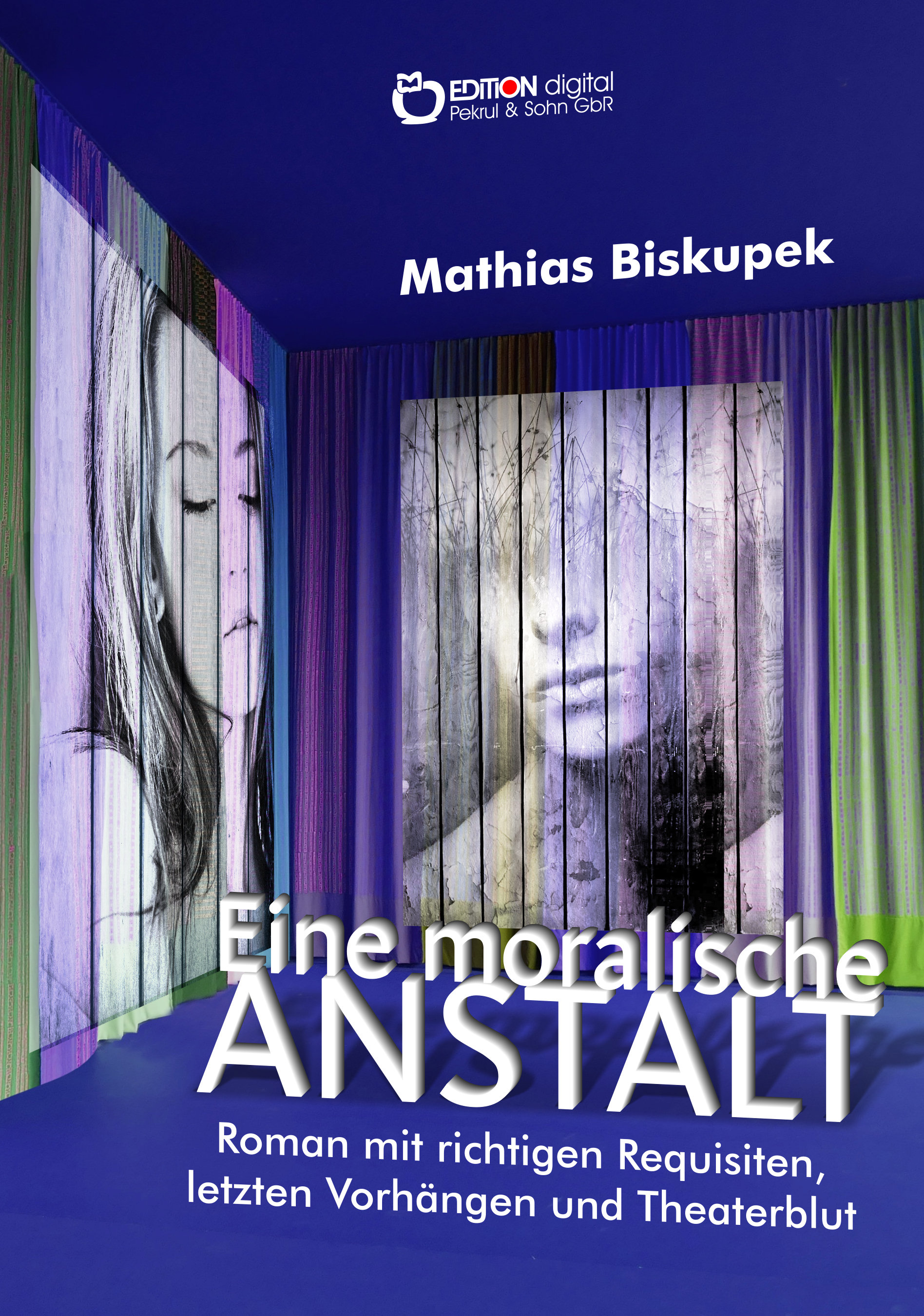 EINE MORALISCHE ANSTALT. Roman mit richtigen Requisiten, letzten Vorhängen und Theaterblut von Matthias Biskupek