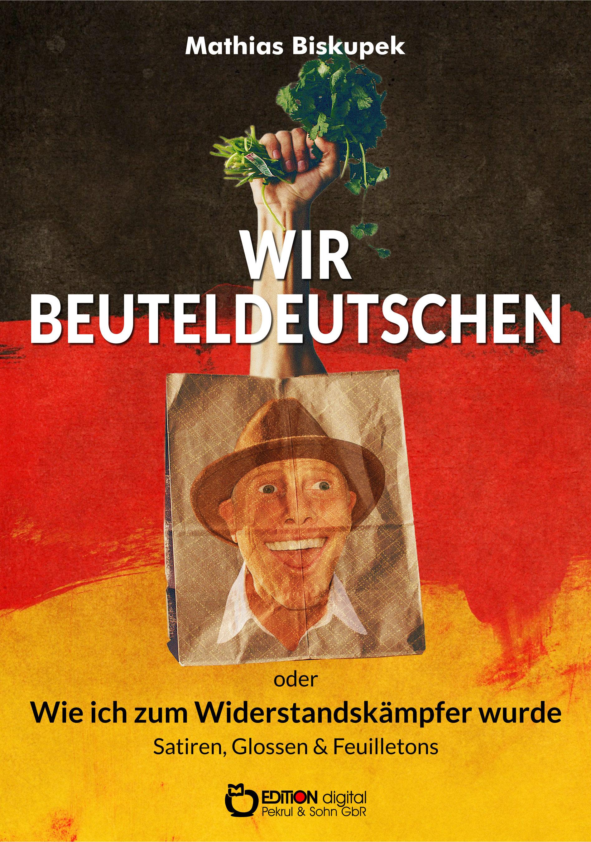 Wir Beuteldeutschen oder Wie ich zum Widerstandskämpfer wurde. Satiren, Glossen & Feuilletons von Matthias Biskupek
