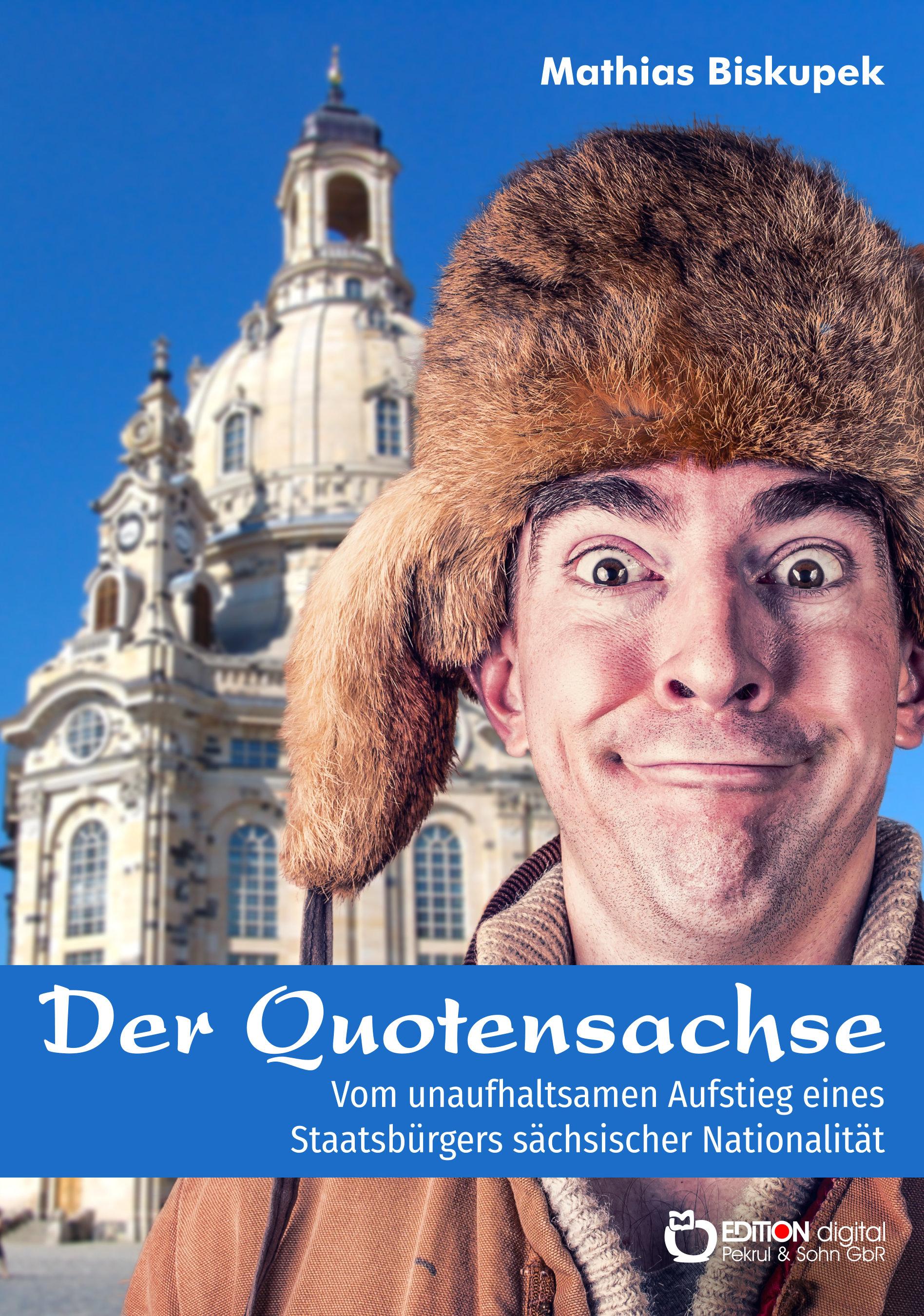 Der Quotensachse. Vom unaufhaltsamen Aufstieg eines Staatsbürgers sächsischer Nationalität von Matthias Biskupek
