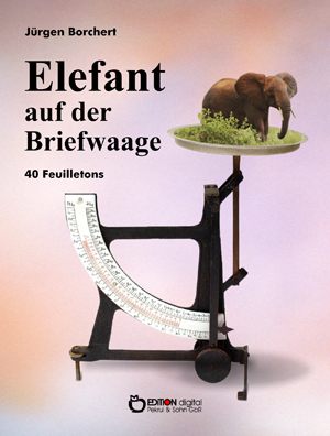 Elefant auf der Briefwaage.40 Feuilletons von Jürgen Borchert