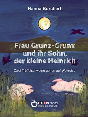 Frau Grunz-Grunz und ihr Sohn, der kleine Heinrich. Zwei Trüffelschweine gehen auf Weltreise von Hanna Borchert