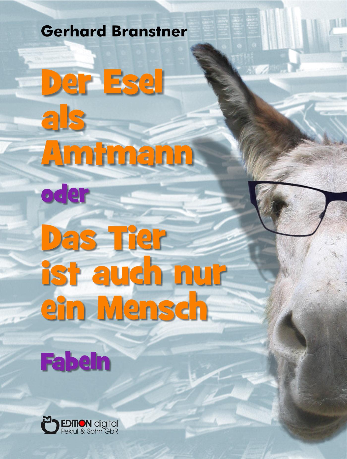 Der Esel als Amtmann oder Das Tier ist auch nur ein Mensch. Fabeln von Gerhard Branstner