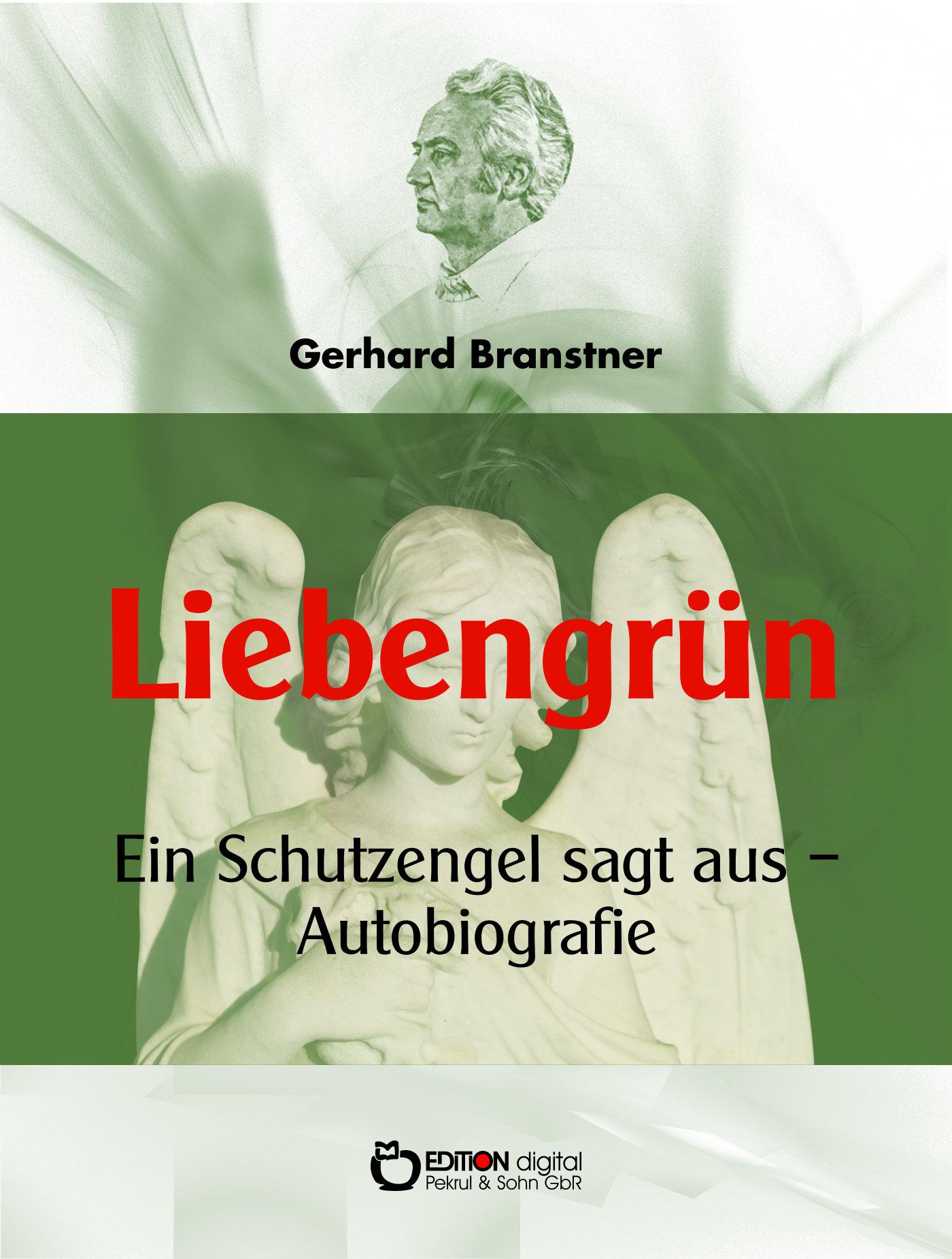 Liebengrün. Ein Schutzengel sagt aus - Autobiografie von Gerhard Branstner