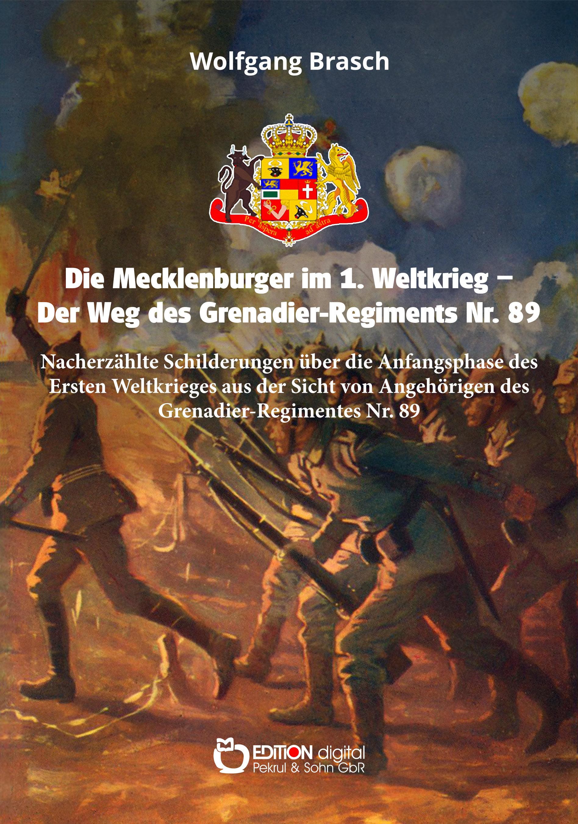 Die Mecklenburger im 1. Weltkrieg – Der Weg des Grenadier-Regiments Nr. 89. Nacherzählte Schilderungen über die Anfangsphase des Ersten Weltkrieges aus der Sicht von Angehörigen des Grenadier-Regimentes Nr. 89 von Wolfgang Brasch