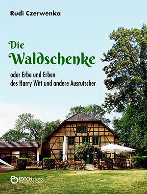 Die Waldschenke. Oder Erbe und Erben des Harry Witt und andere Ausrutscher von Rudi Czerwenka