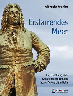 Erstarrendes Meer. Eine Erzählung über Georg Friedrich Händels letzten Aufenthalt in Halle von Albrecht Franke