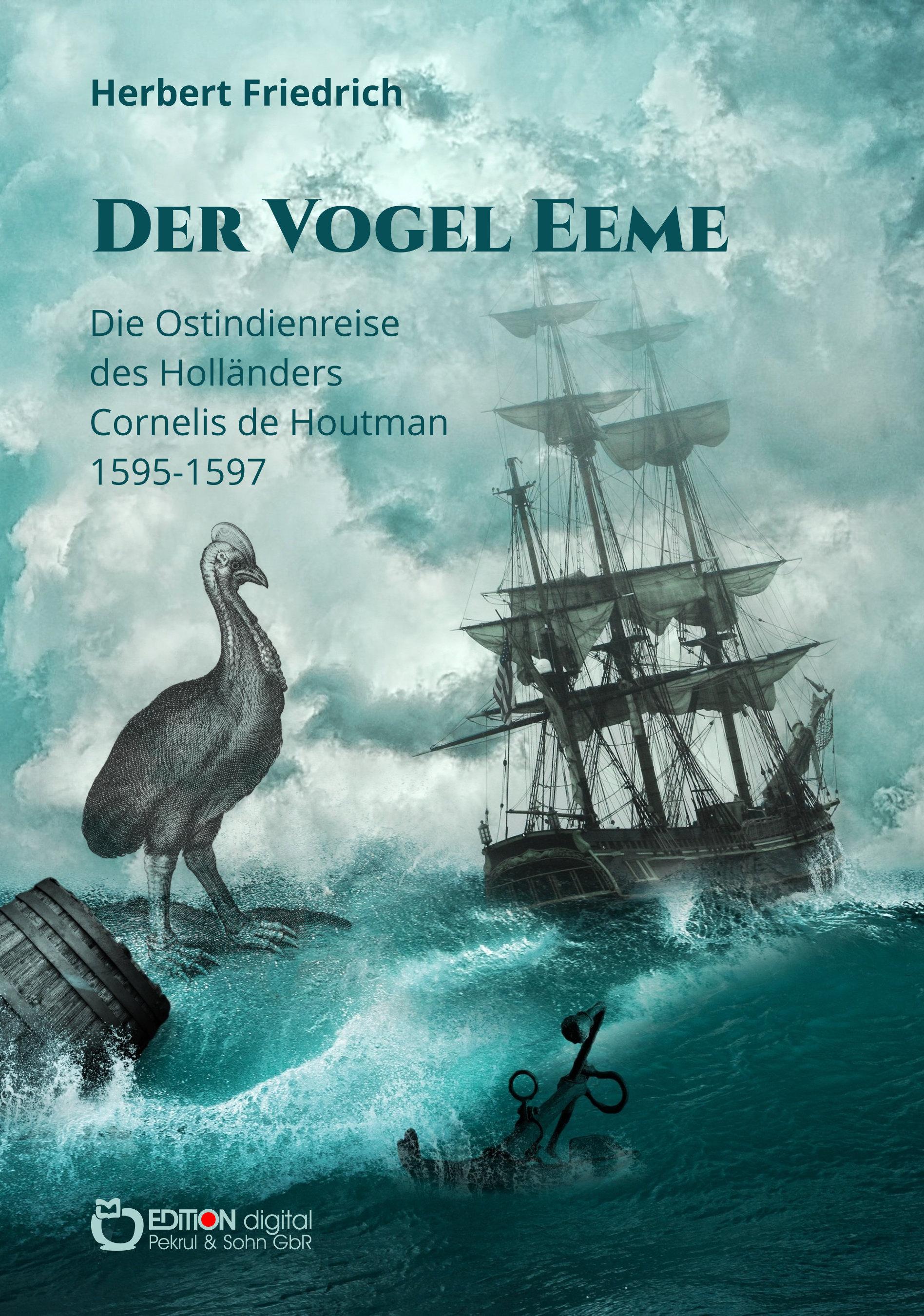 Der Vogel Eeme. Die Ostindienreise des Holländers Cornelis de Houtman 1595-1597 von Herbert Friedrich