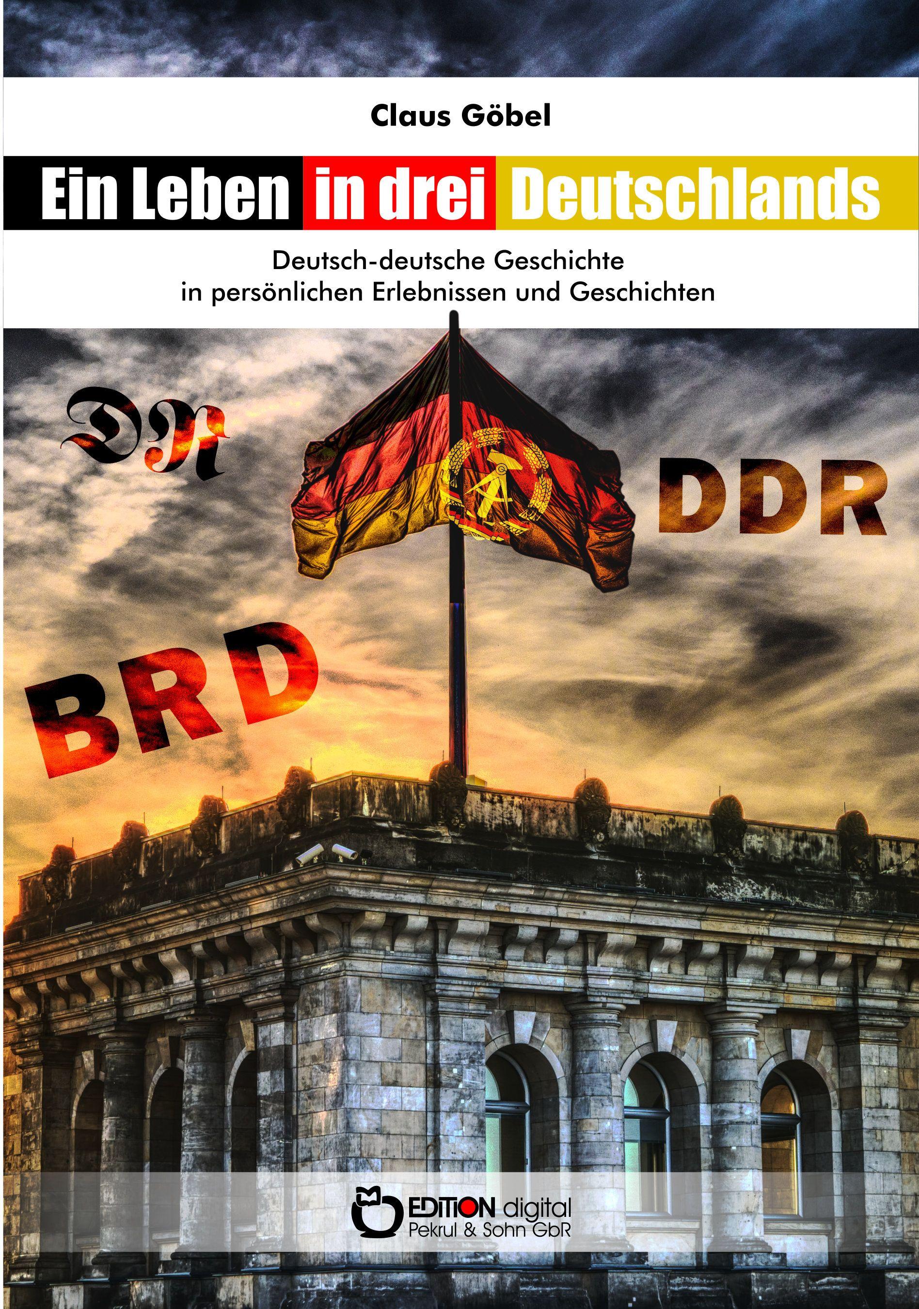 Ein Leben in drei Deutschlands. Deutsch-deutsche Geschichte in persönlichen Erlebnissen und Geschichten von Claus Göbel