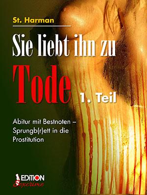 Sie liebt ihn zu Tode, 1. Teil. Abitur mit Bestnoten - Sprungb(r)ett in die Prostituition von St. Harman