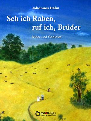 Seh ich Raben, ruf ich, Brüder. Bilder und Gedichte von Johannes Helm