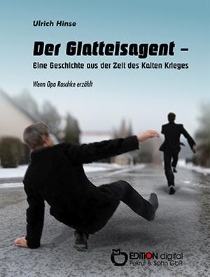 Der Glatteisagent - Eine Geschichte aus der Zeit des Kalten Krieges von Ulrich Hinse