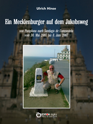 Ein Mecklenburger auf dem Jakobsweg. Von Pamplona nach Santiago de Compostela vom 3.Mai 2007 bis 8. Juni 2007 von Ulrich Hinse