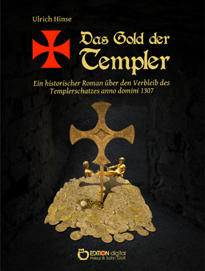 Das Gold der Templer. Ein historischer Roman über den Verbleib des Templerschatzes anno domini 1307 ( Das Gold der Templer, Teil 1) von Ulrich Hinse