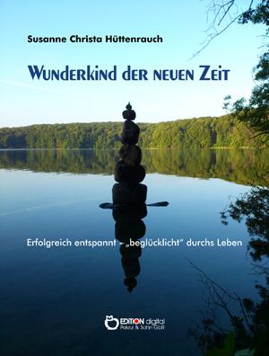 """Wunderkind der neuen Zeit. Erfolgreich entspannt – """"beglücklicht"""" durchs Leben von Susanne Christa Hüttenrauch"""