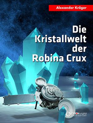 Die Kristallwelt der Robina Crux. Robina Crux, 1. Teil von Alexander Kröger