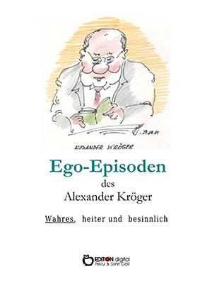 Ego-Episoden des Alexander Kröger. Wahres, heiter und besinnlich von Alexander Kröger