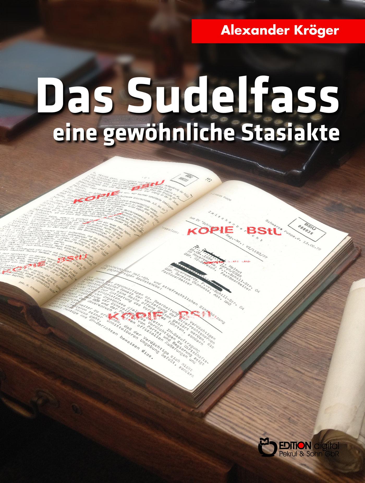 Das Sudelfass. Eine gewöhnliche Stasiakte von Alexander Kröger
