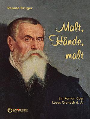 Malt, Hände, malt. Ein Roman über Lucas Cranach d. Ä. von Renate Krüger