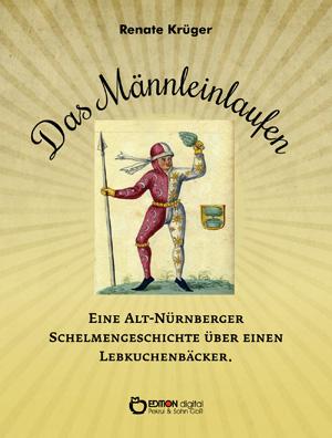 Das Männleinlaufen. Eine Alt-Nürnberger Schelmengeschichte über einen Lebkuchenbäcker von Renate Krüger