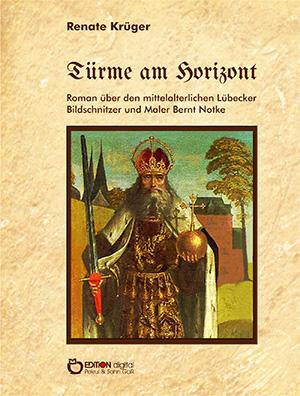 Türme am Horizont. Roman über den mittelalterlichen Lübecker Bildschnitzer und Maler Bernt Notke von Renate Krüger