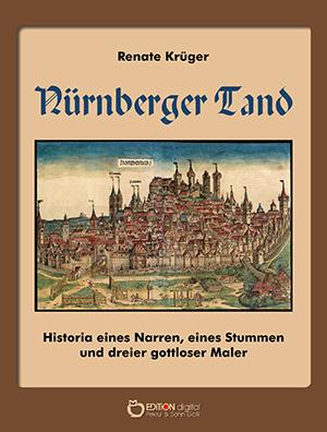 Nürnberger Tand. Historia eines Narren, eines Stummen und dreier gottloser Maler von Renate Krüger