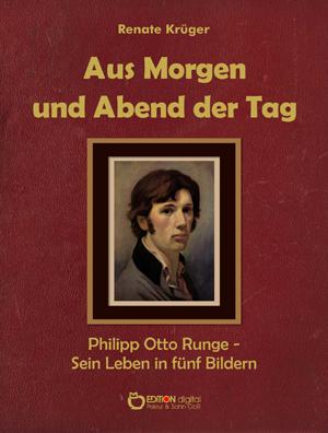 Aus Morgen und Abend der Tag. Philipp Otto Runge – Sein Leben in fünf Bildern von Renate Krüger