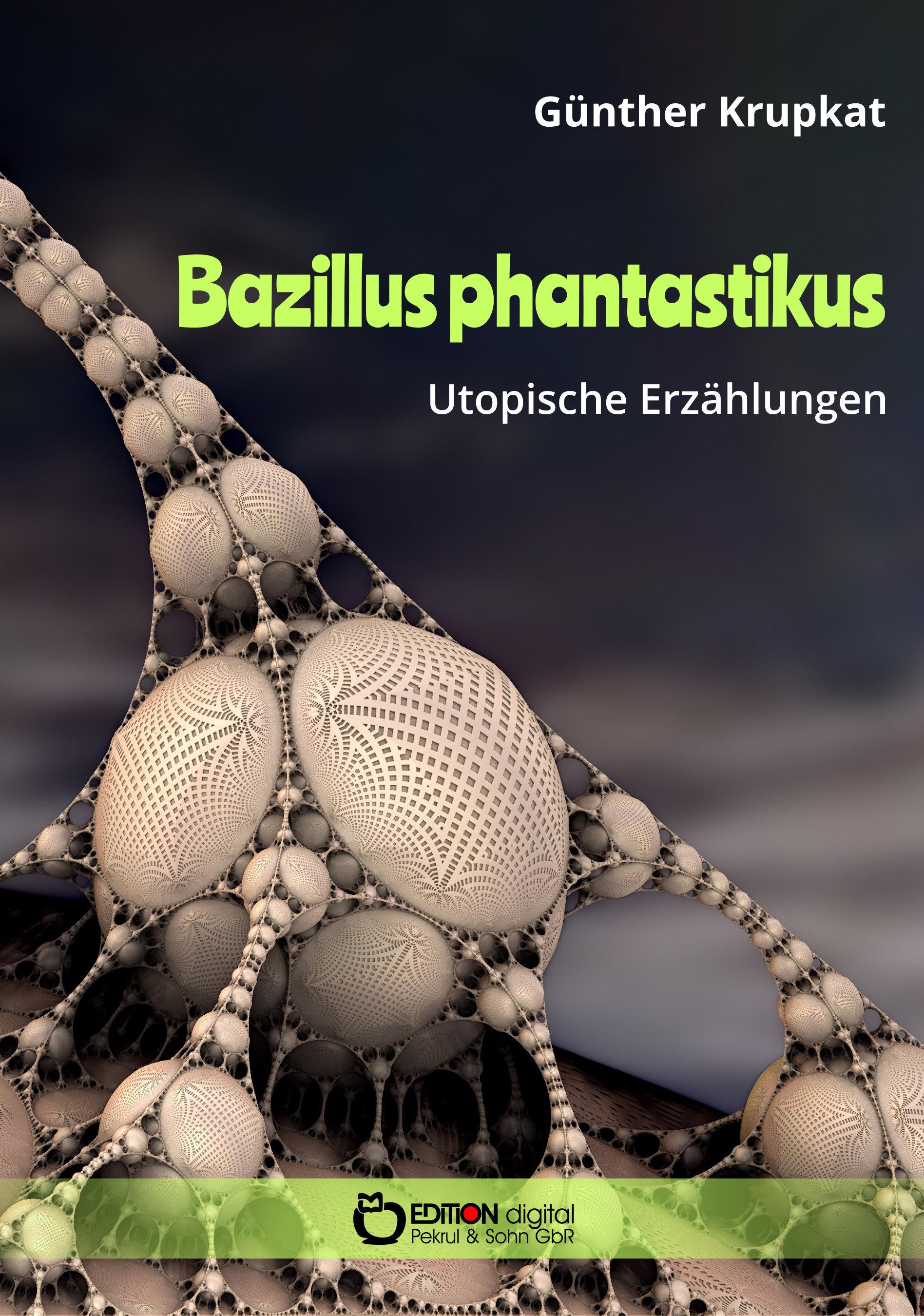 Bazillus phantastikus. Utopische Erzählungen von Günther Krupkat