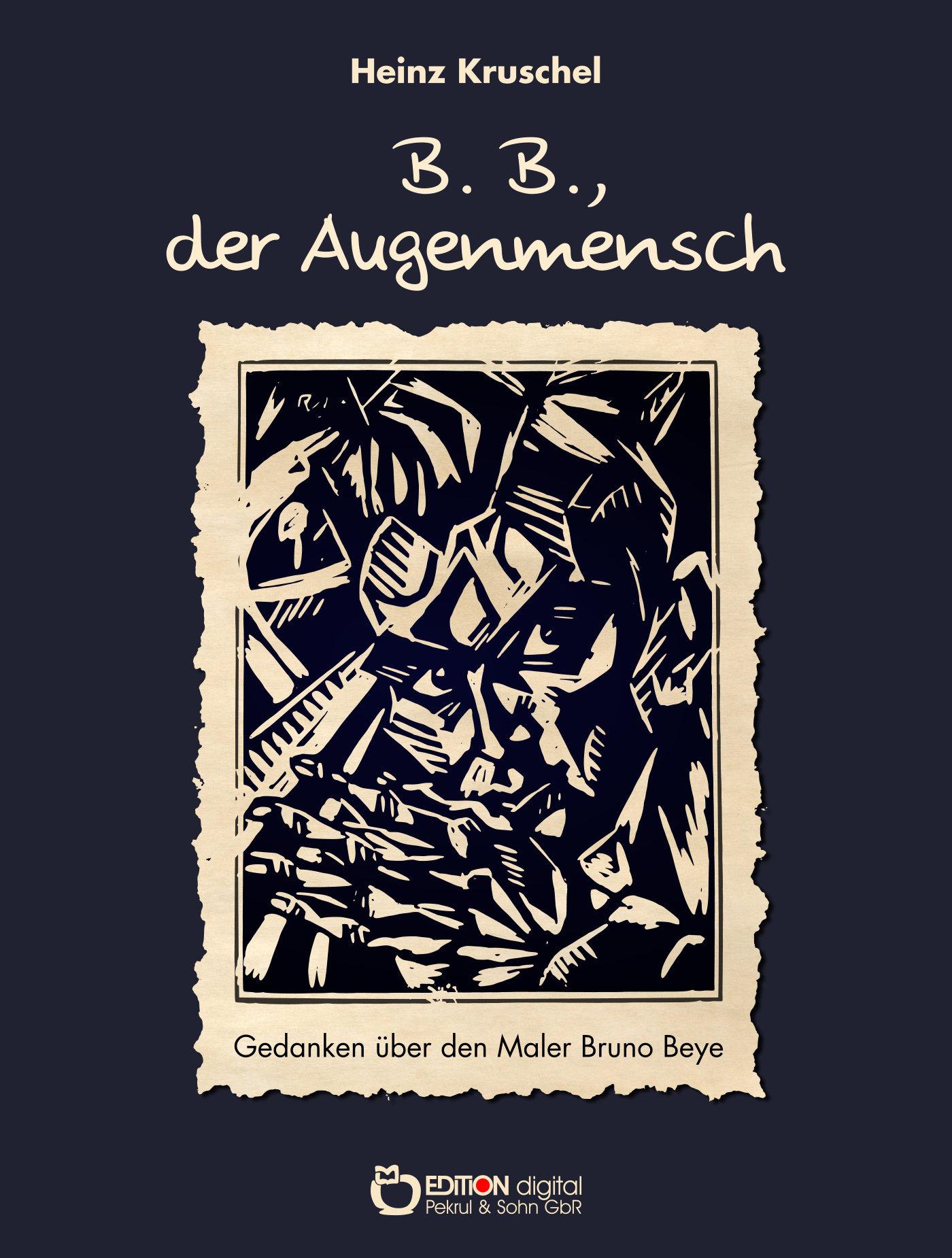 B.B., der Augenmensch. Gedanken über den Maler Bruno Beye von Heinz Kruschel
