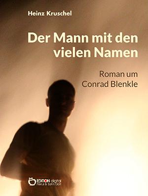 Der Mann mit den vielen Namen. Roman um Conrad Blenkle von Heinz Kruschel
