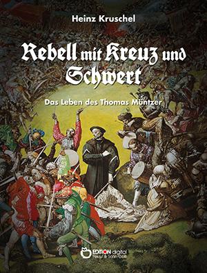 Rebell mit Kreuz und Schwert. Das Leben des Thomas Müntzer von Heinz Kruschel