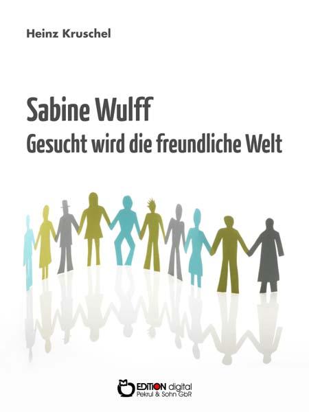 Sabine Wulff - Gesucht wird die freundliche Welt. von Heinz Kruschel