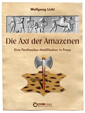 Die Axt der Amazonen. Eine Penthesilea-Modifikation in Prosa von Wolfgang Licht
