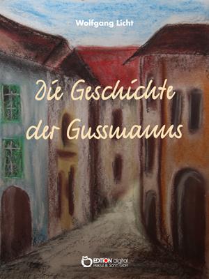 Die Geschichte der Gussmanns. Roman von Wolfgang Licht