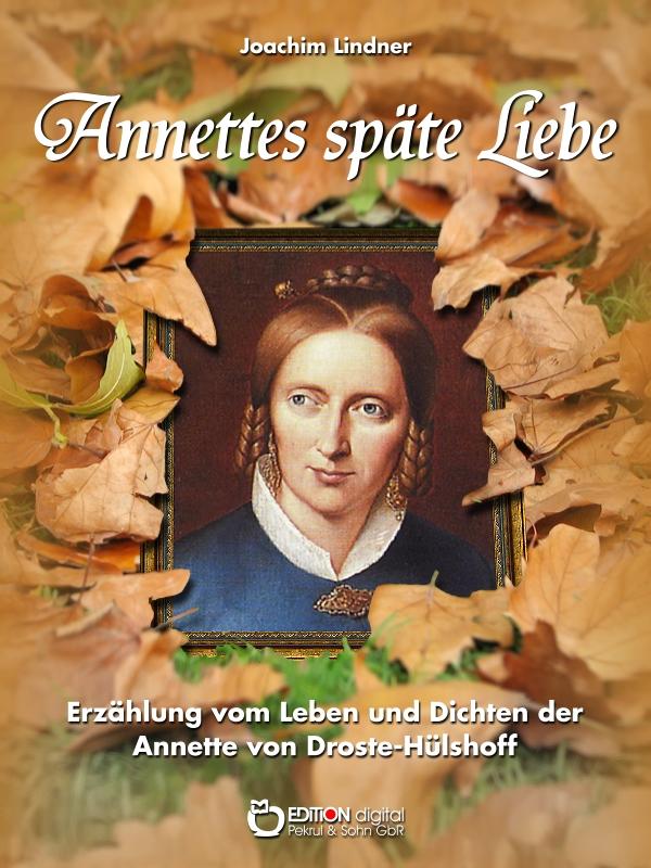 Annettes späte Liebe. Erzählung vom Leben und Dichten der Annette von Droste-Hülshoff von Joachim Lindner