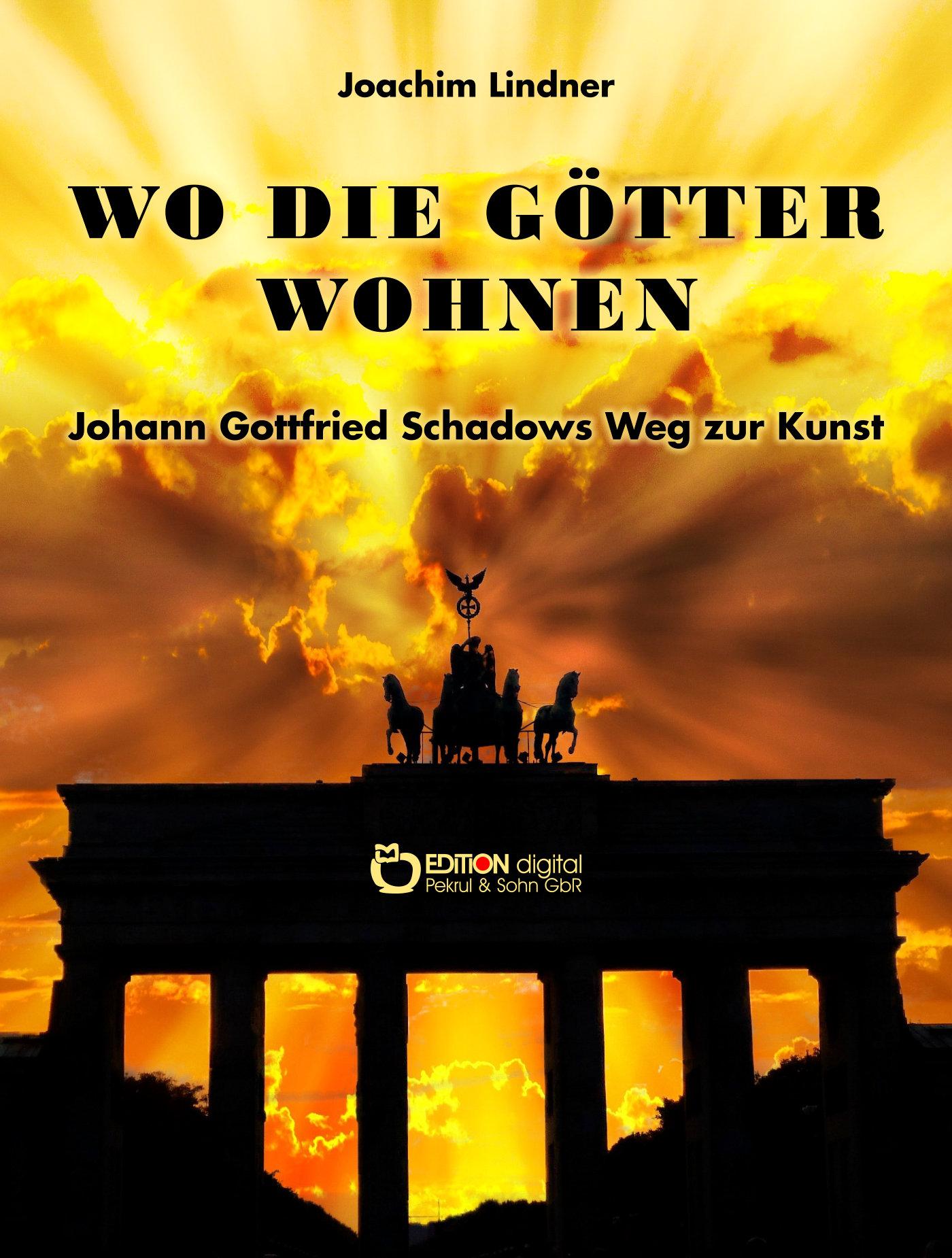 Wo die Götter wohnen. Johann Gottfried Schadows Weg zur Kunst von Joachim Lindner