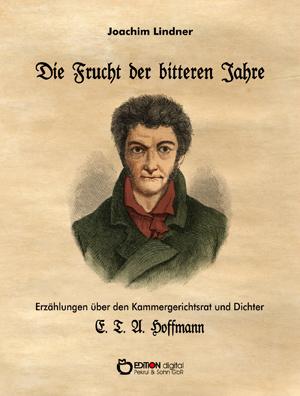 Die Frucht der bitteren Jahre. Erzählung über den Kammergerichtsrat und Dichter E. T. A. Hoffmann von Joachim Lindner