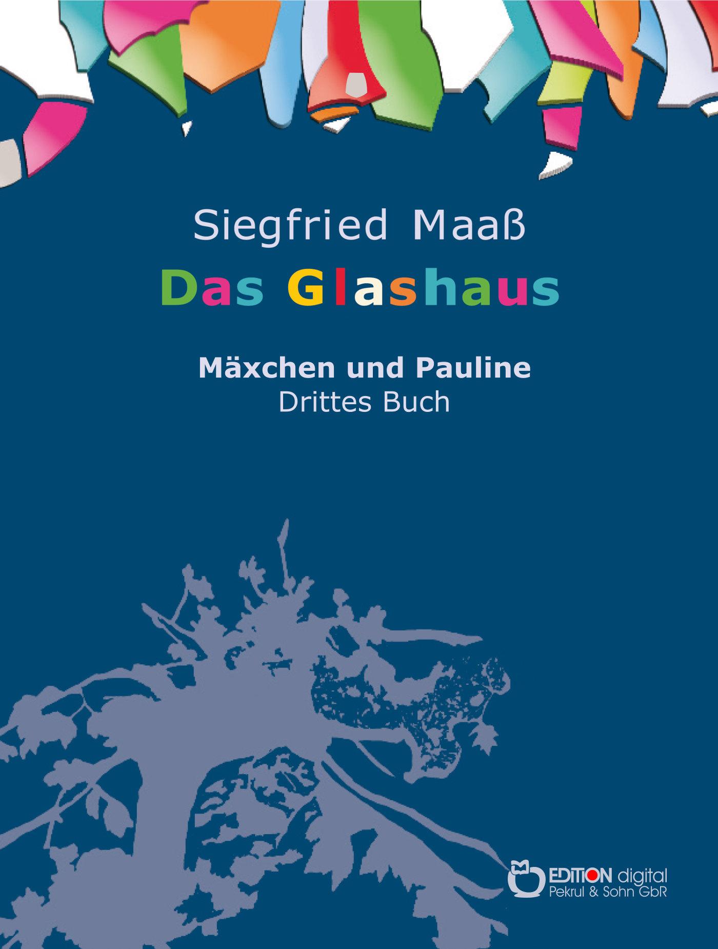 Das Glashaus. Mäxchen und Pauline. Drittes Buch von Siegfried Maaß