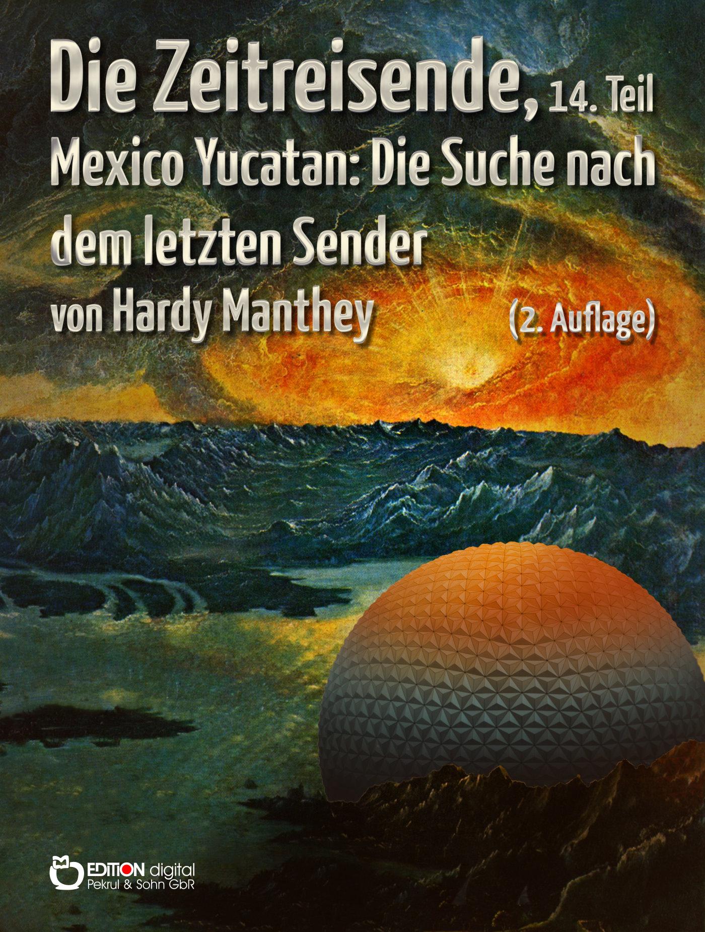 Die Zeitreisende, 14. Teil. Mexiko Yucatan: Die Suche nach dem letzten Sender von Hardy Manthey
